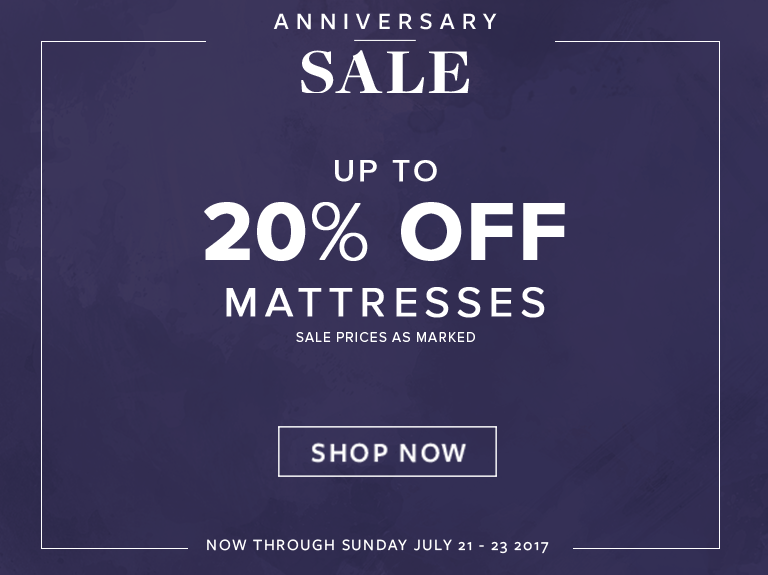 Anniversary Sale. Up to 20% off mattresses. Sale prices as marked. Now through Sunday, July 21 - 23, 2017. Shop Now.