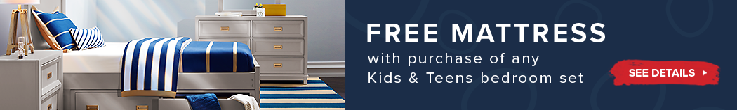 Free Mattress with the purchase of any Kids & Teens Bedroom Set. See Details.