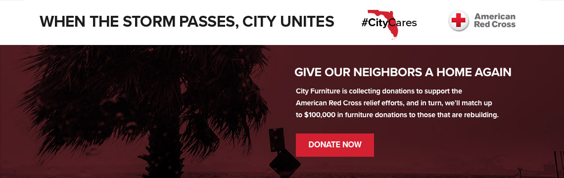 When the Storm Passes, City Unites. Give Our Neighbors a Home Again. City Furniture is collecting donations to support the American Red Cross relief efforts, and in turn, we'll match up to $1000,000 in furniture donations to those that are rebuilding.